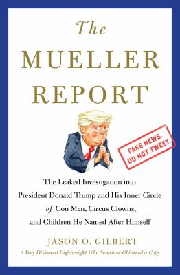 The Mueller report :  the leaked investigation into President Donald Trump and his inner circle of con men, circus clowns, and children he named after himself