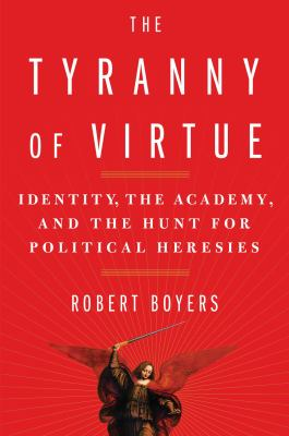 The tyranny of virtue : identity, the academy, and the hunt for political heresies