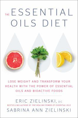 The essential oil diet :  lose weight and transform your health with the power of essential oils and bioactive foods