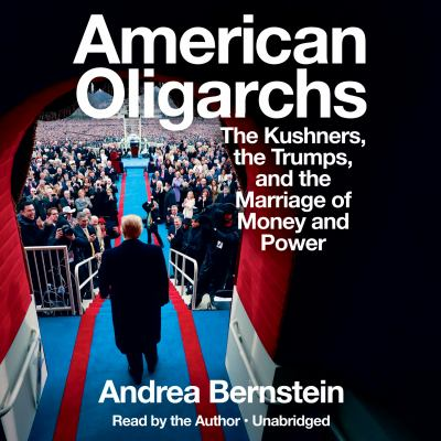 American Oligarchs the Kushners, the Trumps, and the Marriage of Money and Power