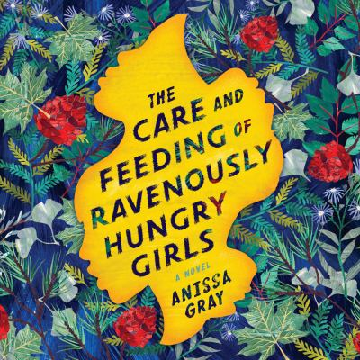Care and Feeding of Ravenously Hungry Girls, The A Novel