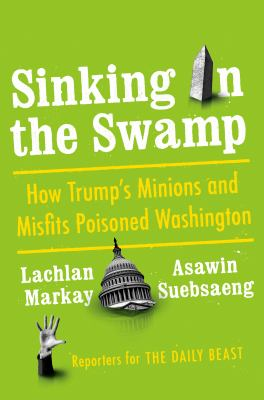 Sinking in the swamp :  how Trump's minions and misfits poisoned Washington