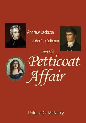 Andrew Jackson John C. Calhoun and the Petticoat Affair